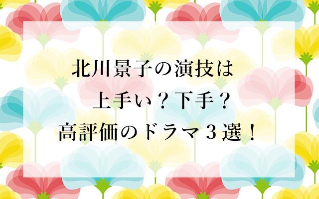 北川景子、演技、上手い、下手