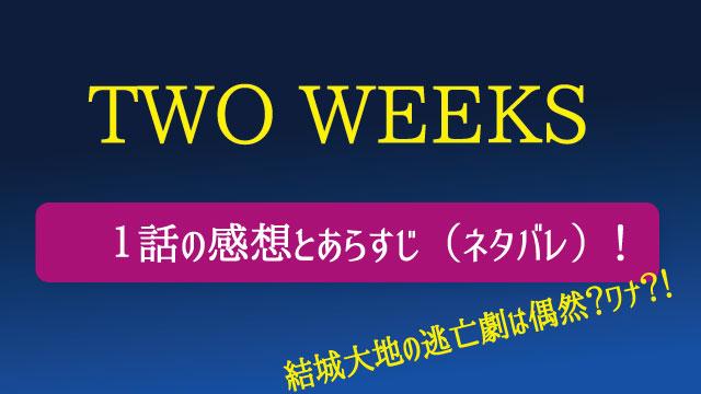 ドラマ「TWO WEEKS」1話のネタバレと感想!結城大地の逃亡劇は偶然?ワナ?!