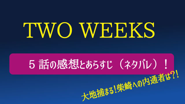 ドラマ「TWO WEEKS」5話のネタバレと感想!大地捕まる!柴崎への内通者は?!