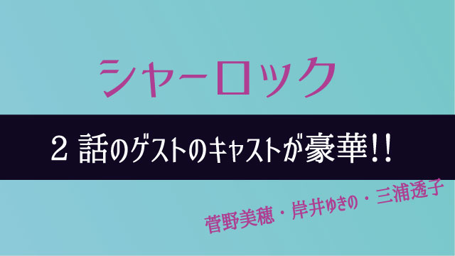 シャーロック 2話 ゲスト キャスト