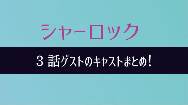 シャーロック 3話 ゲスト キャスト