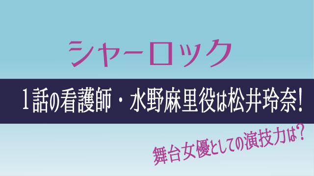 シャーロック1話の看護師・水野麻里役は松井玲奈!舞台女優の演技力に期待!